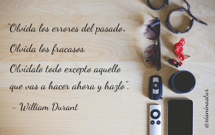 """""""Olvida los errores del pasado. Olvida los fracasos. Olvídalo todo excepto aquello que vas a hacer ahora y hazlo"""".- William Durant"""